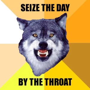 Courage Wolf: Seize the day — by the throat